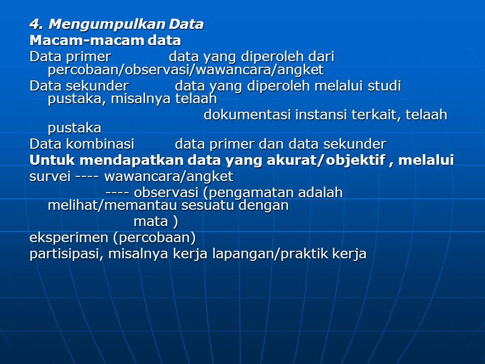 4. Mengumpulkan Data Macam-macam data. Data primer data yang diperoleh dari percobaan/observasi/wawancara/angket.