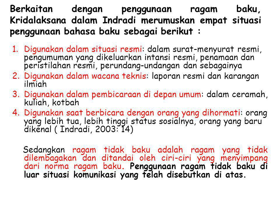 Berkaitan dengan penggunaan ragam baku, Kridalaksana dalam Indradi merumuskan empat situasi penggunaan bahasa baku sebagai berikut :
