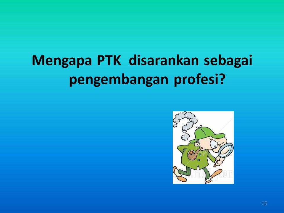 Mengapa PTK disarankan sebagai pengembangan profesi