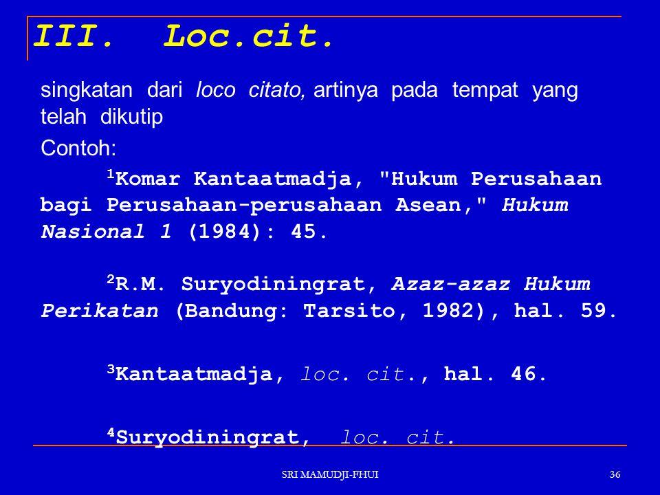 III. Loc.cit. singkatan dari loco citato, artinya pada tempat yang telah dikutip. Contoh: