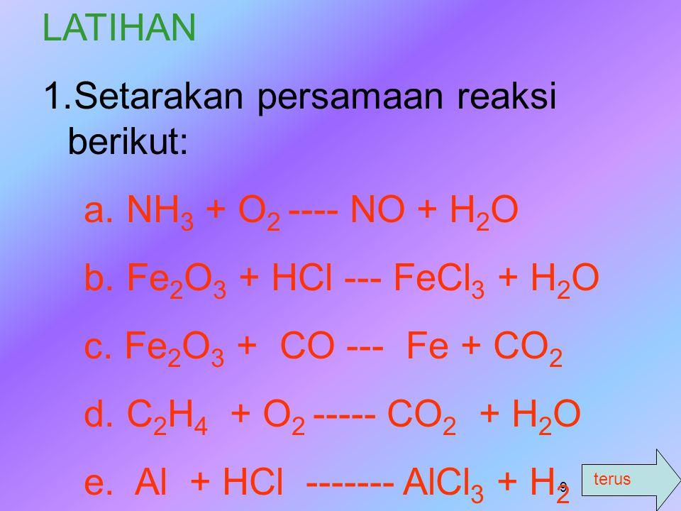 LATIHAN Setarakan persamaan reaksi berikut: a. NH3 + O2 ---- NO + H2O. b. Fe2O3 + HCl --- FeCl3 + H2O.