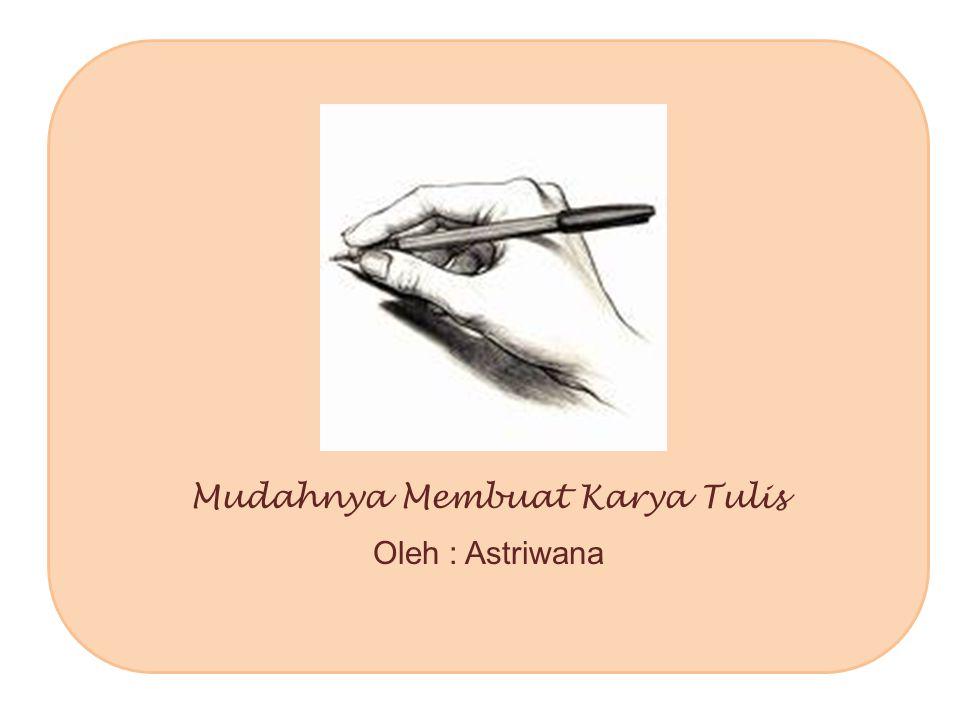 Mudahnya Membuat Karya Tulis Oleh : Astriwana
