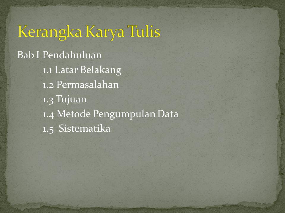 Kerangka Karya Tulis Bab I Pendahuluan 1.1 Latar Belakang 1.2 Permasalahan 1.3 Tujuan 1.4 Metode Pengumpulan Data 1.5 Sistematika