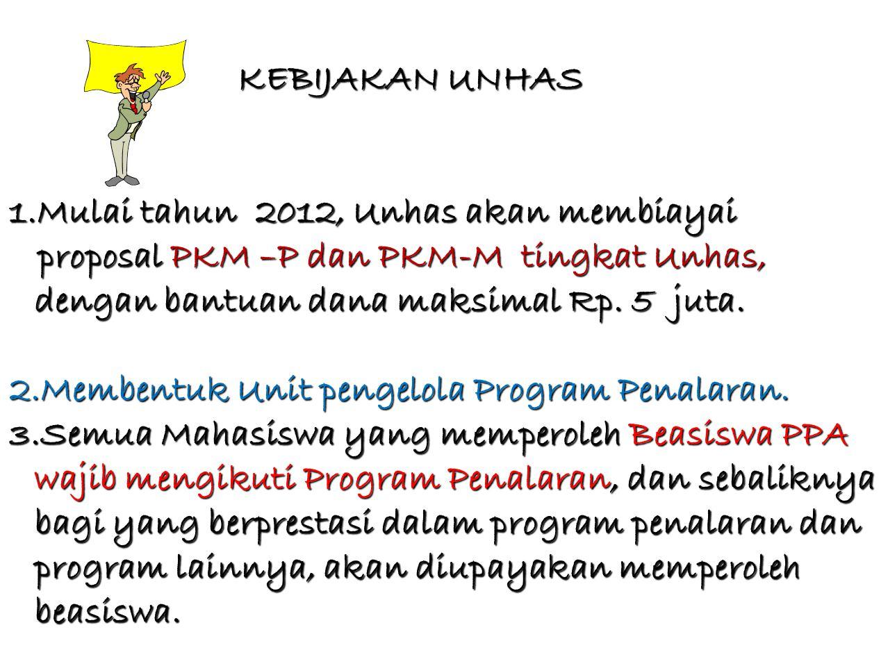 KEBIJAKAN UNHAS Mulai tahun 2012, Unhas akan membiayai. proposal PKM –P dan PKM-M tingkat Unhas, dengan bantuan dana maksimal Rp. 5 juta.