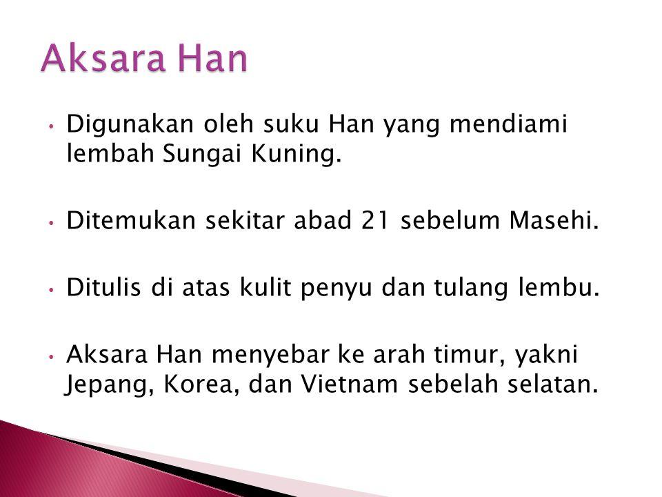 Aksara Han Digunakan oleh suku Han yang mendiami lembah Sungai Kuning.