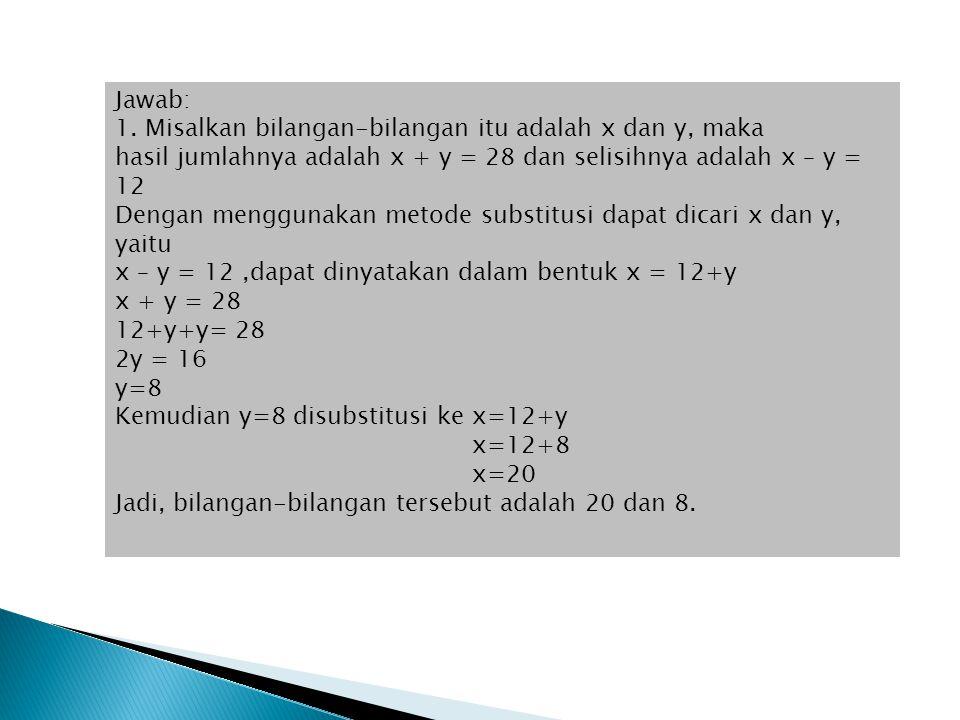 Jawab: 1. Misalkan bilangan-bilangan itu adalah x dan y, maka. hasil jumlahnya adalah x + y = 28 dan selisihnya adalah x – y = 12.