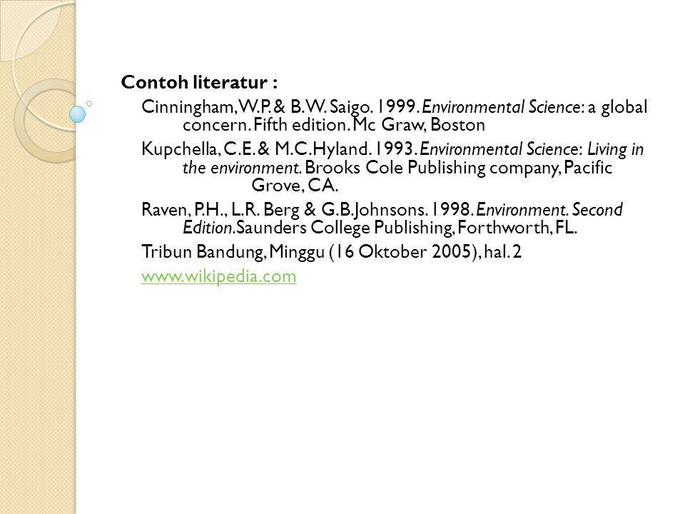 Contoh literatur : Cinningham, W.P. & B.W. Saigo. 1999. Environmental Science: a global concern. Fifth edition. Mc Graw, Boston.