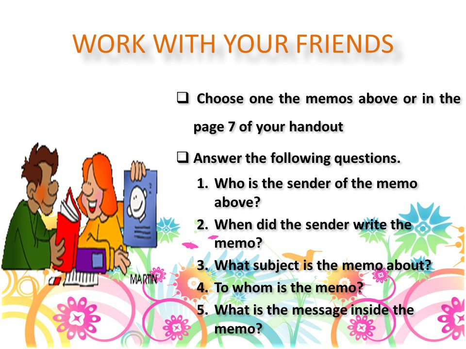 WORK WITH YOUR FRIENDS Choose one the memos above or in the page 7 of your handout. Answer the following questions.