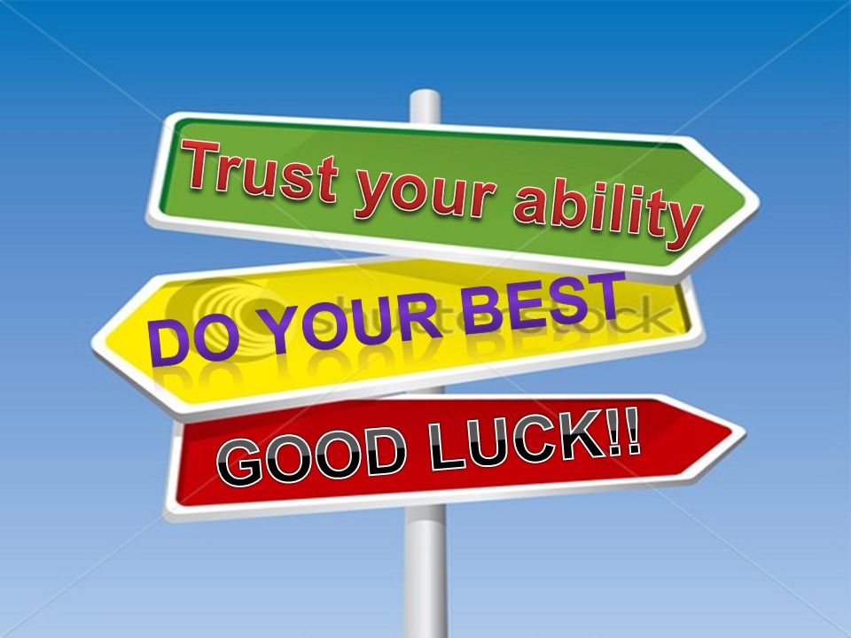 Trust your ability Do your best GOOD LUCK!!