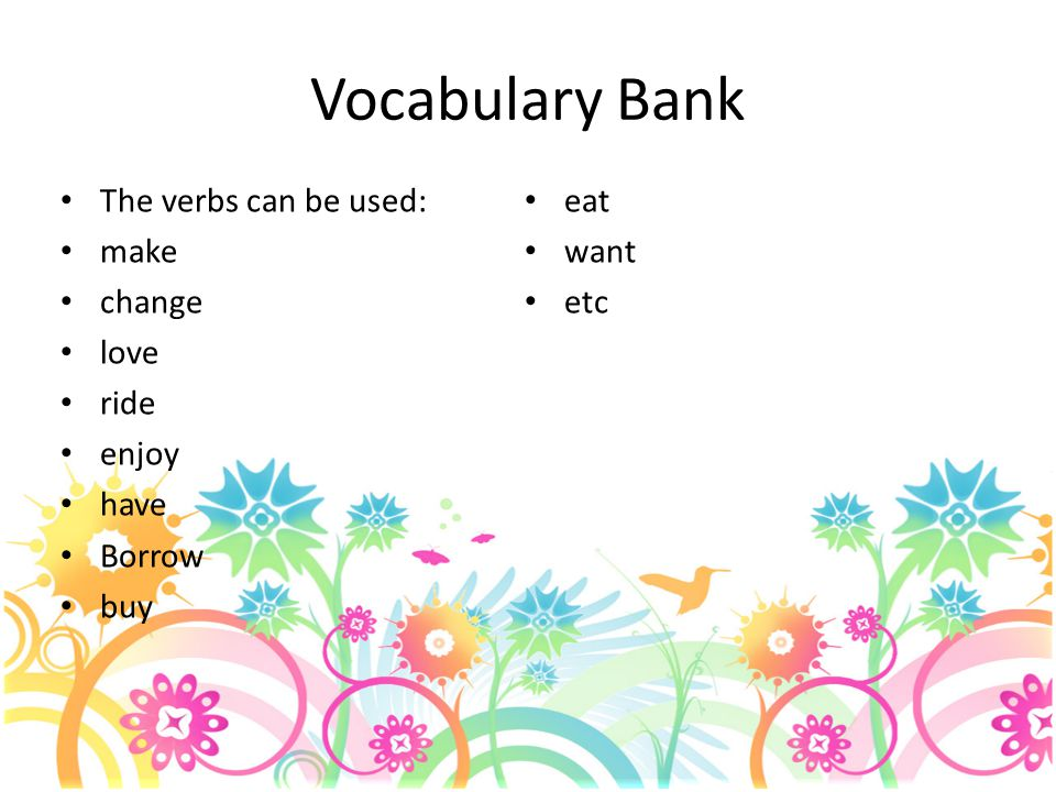 Vocabulary Bank The verbs can be used: eat make want change etc love