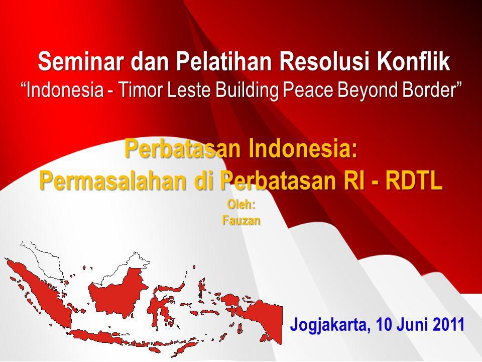 Seminar dan Pelatihan Resolusi Konflik Indonesia - Timor Leste Building Peace Beyond Border Perbatasan Indonesia: Permasalahan di Perbatasan RI - RDTL Oleh: Fauzan