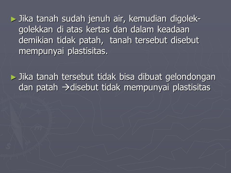 Jika tanah sudah jenuh air, kemudian digolek-golekkan di atas kertas dan dalam keadaan demikian tidak patah, tanah tersebut disebut mempunyai plastisitas.
