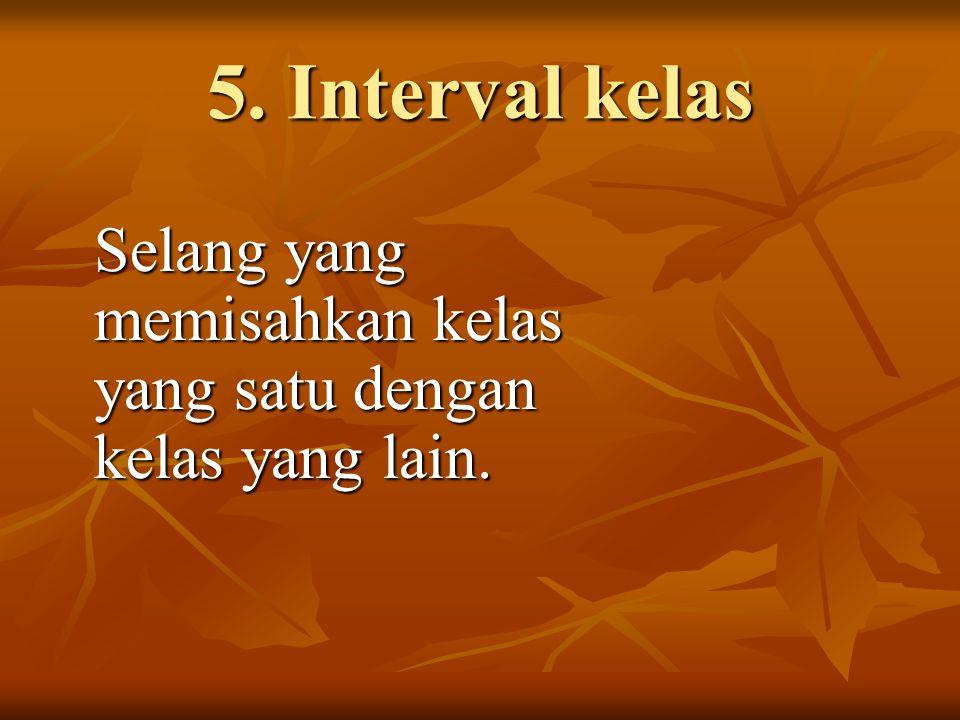 5. Interval kelas Selang yang memisahkan kelas yang satu dengan kelas yang lain.