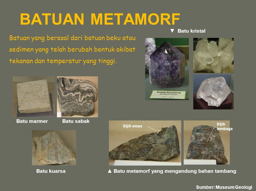 BATUAN METAMORF Batu kristal. Batuan yang berasal dari batuan beku atau sedimen yang telah berubah bentuk akibat tekanan dan temperatur yang tinggi.