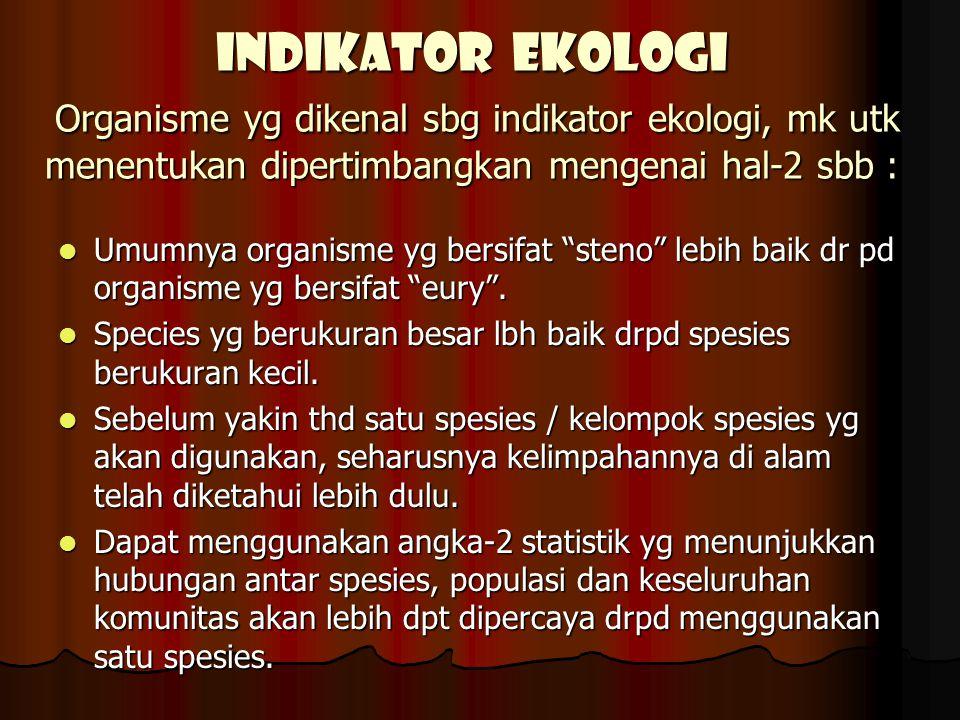 INDIKATOR EKOLOGI Organisme yg dikenal sbg indikator ekologi, mk utk menentukan dipertimbangkan mengenai hal-2 sbb :