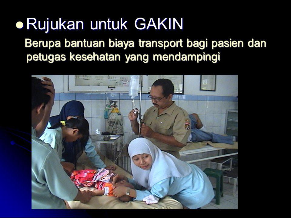 Rujukan untuk GAKIN Berupa bantuan biaya transport bagi pasien dan petugas kesehatan yang mendampingi.
