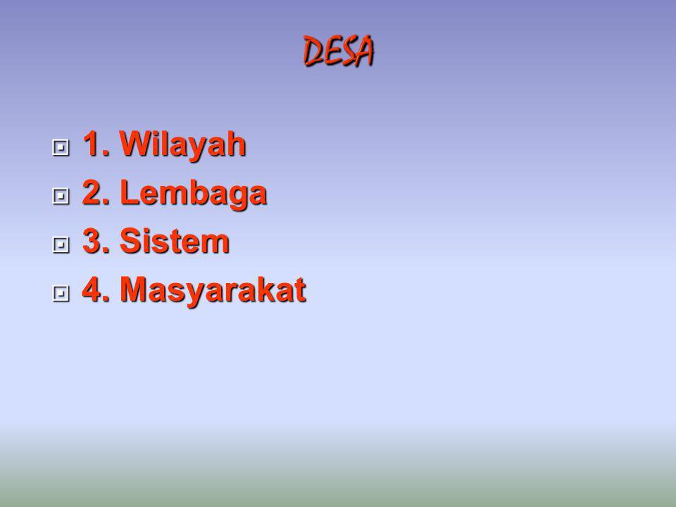 DESA 1. Wilayah 2. Lembaga 3. Sistem 4. Masyarakat