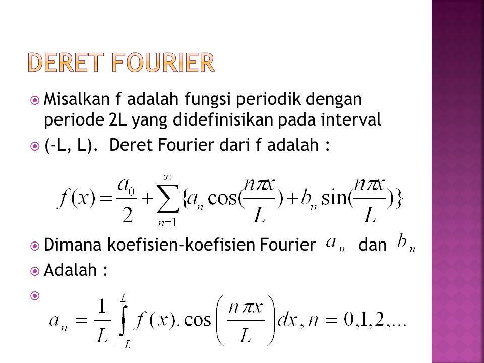 Deret fourier Misalkan f adalah fungsi periodik dengan periode 2L yang didefinisikan pada interval.