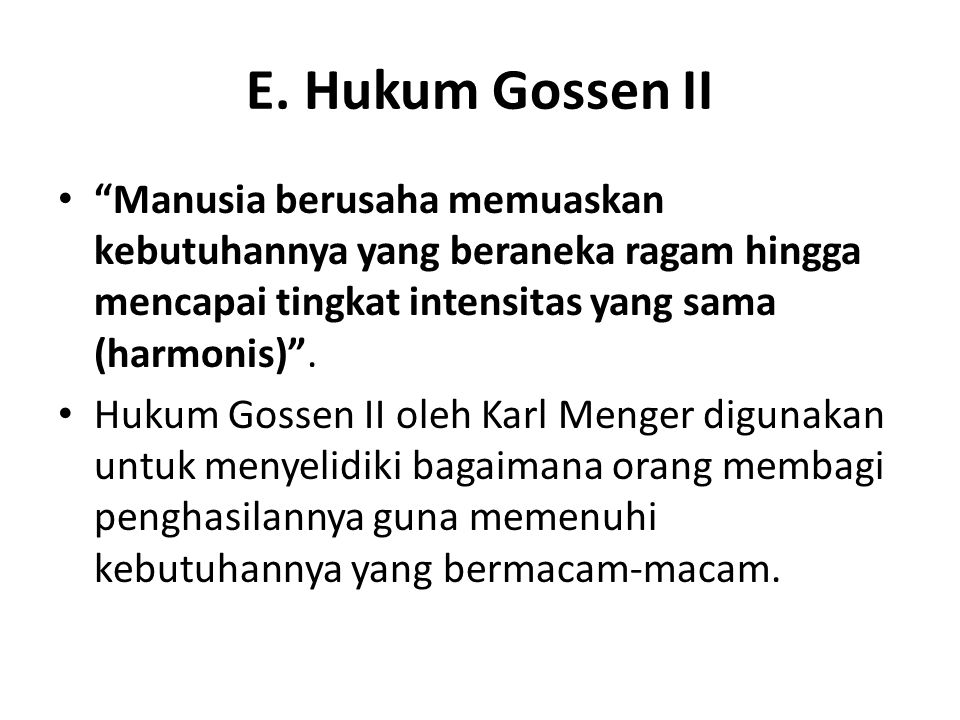 E. Hukum Gossen II Manusia berusaha memuaskan kebutuhannya yang beraneka ragam hingga mencapai tingkat intensitas yang sama (harmonis) .