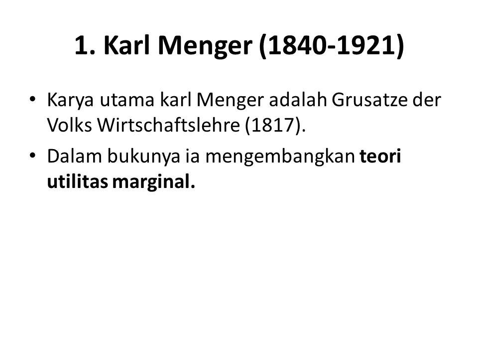 1. Karl Menger (1840-1921) Karya utama karl Menger adalah Grusatze der Volks Wirtschaftslehre (1817).