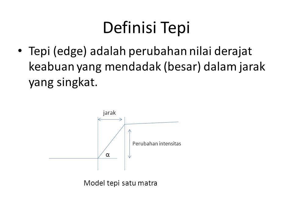 Definisi Tepi Tepi (edge) adalah perubahan nilai derajat keabuan yang mendadak (besar) dalam jarak yang singkat.