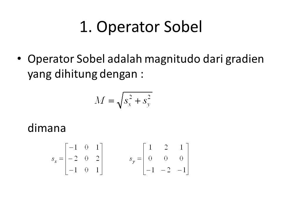 1. Operator Sobel Operator Sobel adalah magnitudo dari gradien yang dihitung dengan : dimana