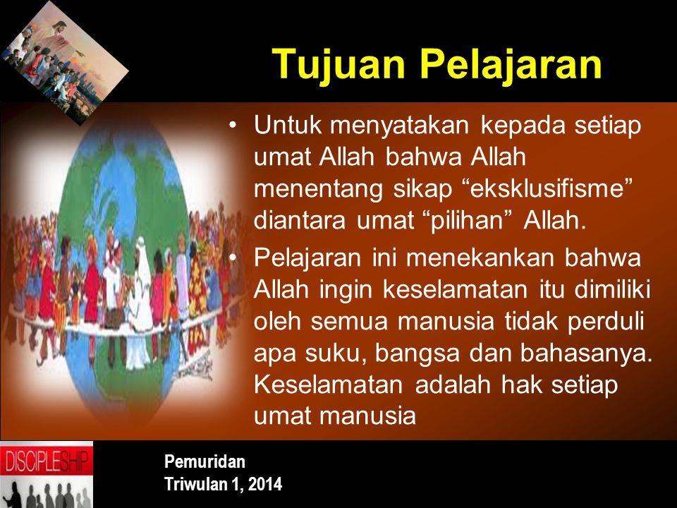 Tujuan Pelajaran Untuk menyatakan kepada setiap umat Allah bahwa Allah menentang sikap eksklusifisme diantara umat pilihan Allah.