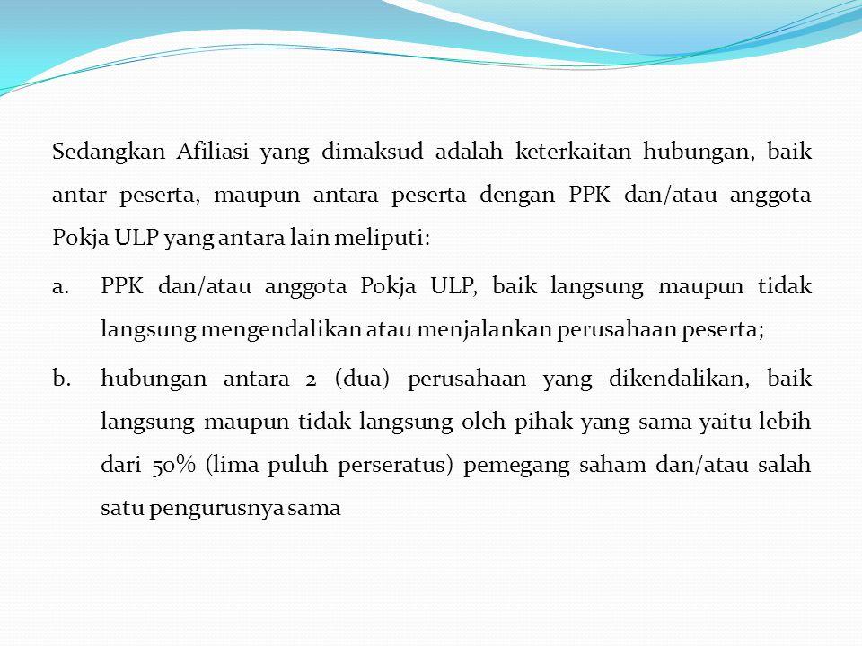 Sedangkan Afiliasi yang dimaksud adalah keterkaitan hubungan, baik antar peserta, maupun antara peserta dengan PPK dan/atau anggota Pokja ULP yang antara lain meliputi: