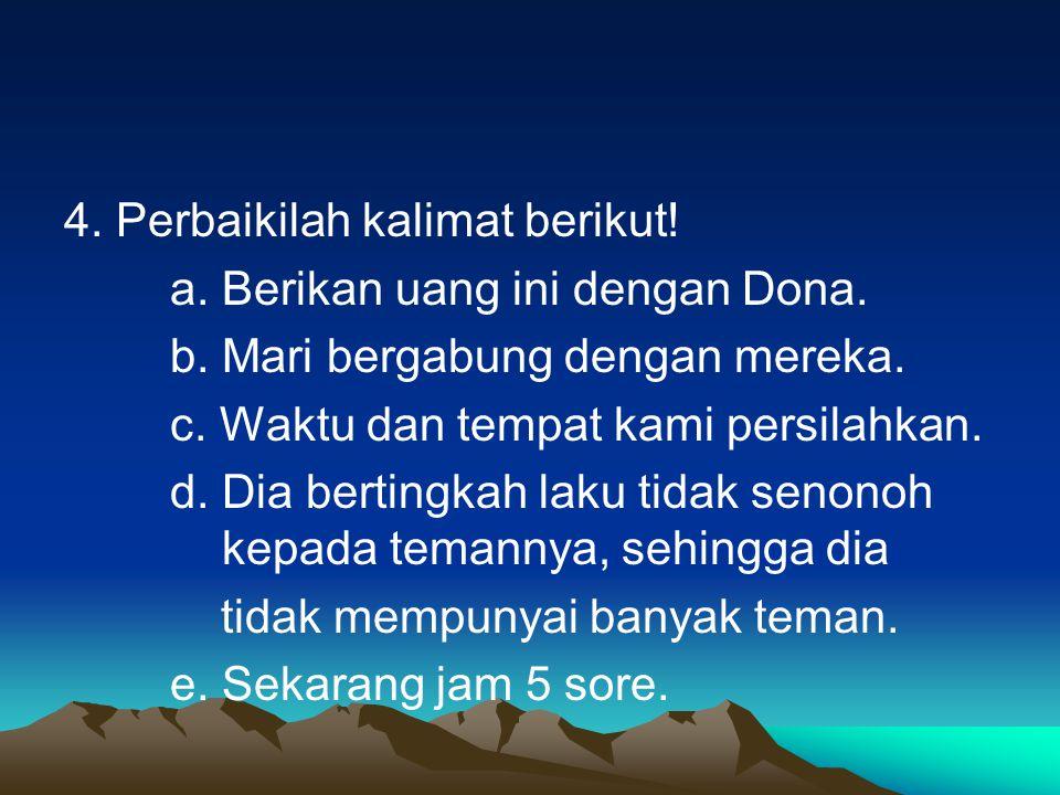 4. Perbaikilah kalimat berikut. a. Berikan uang ini dengan Dona. b