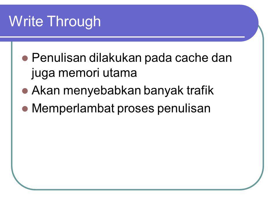 Write Through Penulisan dilakukan pada cache dan juga memori utama