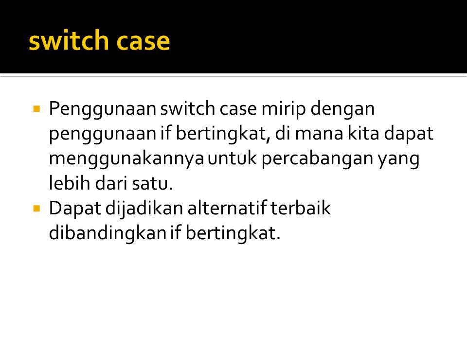 switch case Penggunaan switch case mirip dengan penggunaan if bertingkat, di mana kita dapat menggunakannya untuk percabangan yang lebih dari satu.