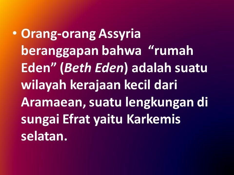Orang-orang Assyria beranggapan bahwa rumah Eden (Beth Eden) adalah suatu wilayah kerajaan kecil dari Aramaean, suatu lengkungan di sungai Efrat yaitu Karkemis selatan.