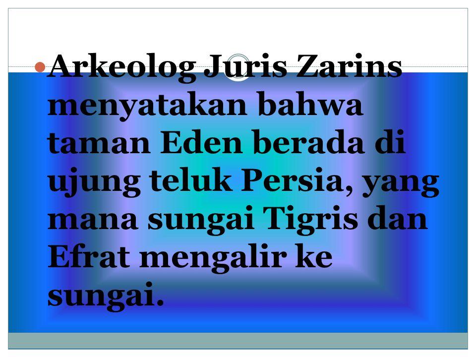 Arkeolog Juris Zarins menyatakan bahwa taman Eden berada di ujung teluk Persia, yang mana sungai Tigris dan Efrat mengalir ke sungai.