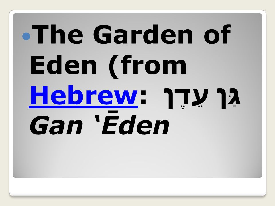 The Garden of Eden (from Hebrew: גַּן עֵדֶן Gan 'Ēden