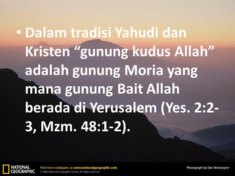 Dalam tradisi Yahudi dan Kristen gunung kudus Allah adalah gunung Moria yang mana gunung Bait Allah berada di Yerusalem (Yes.