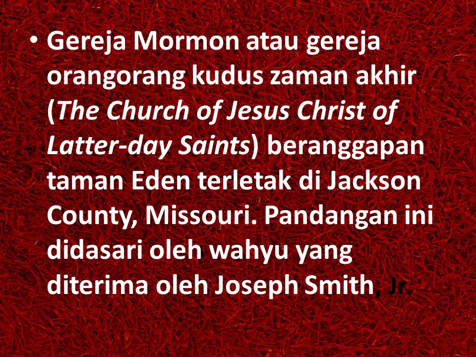 Gereja Mormon atau gereja orangorang kudus zaman akhir (The Church of Jesus Christ of Latter-day Saints) beranggapan taman Eden terletak di Jackson County, Missouri.