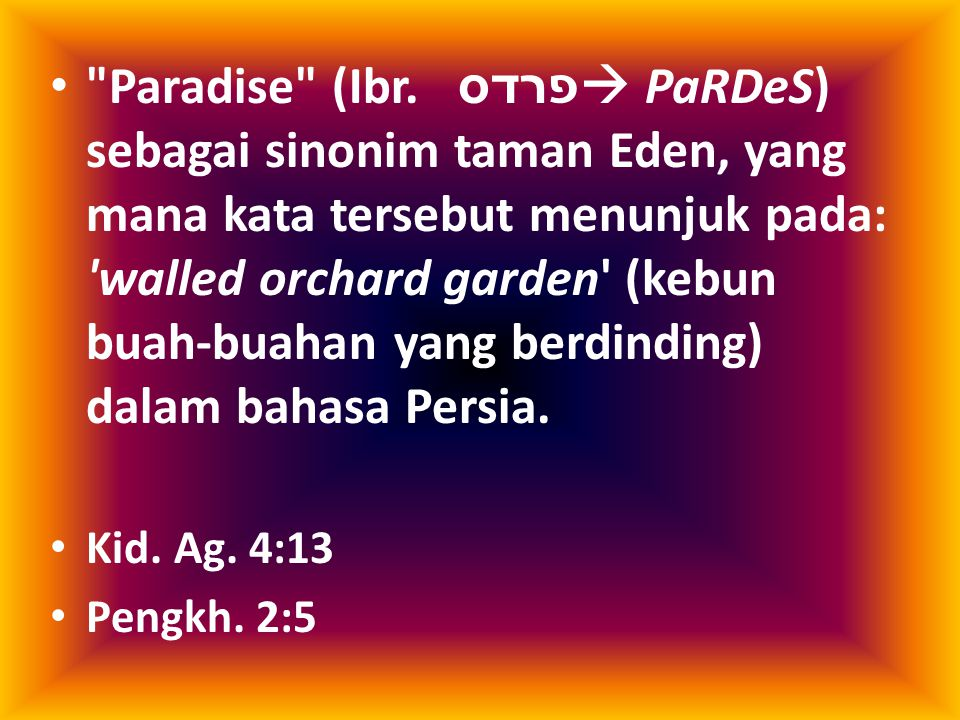Paradise (Ibr. פרדס  PaRDeS) sebagai sinonim taman Eden, yang mana kata tersebut menunjuk pada: walled orchard garden (kebun buah-buahan yang berdinding) dalam bahasa Persia.