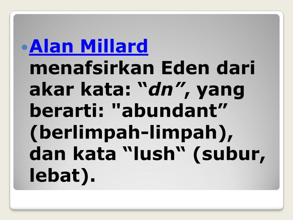 Alan Millard menafsirkan Eden dari akar kata: dn , yang berarti: abundant (berlimpah-limpah), dan kata lush (subur, lebat).