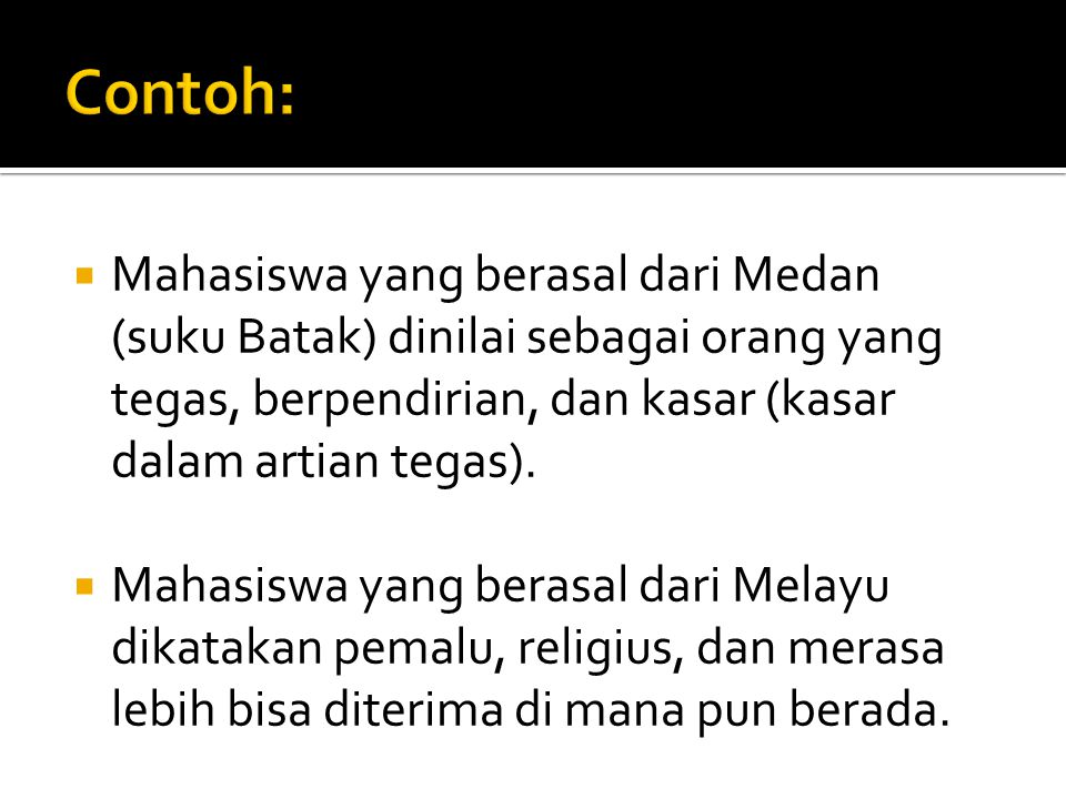 Contoh: Mahasiswa yang berasal dari Medan (suku Batak) dinilai sebagai orang yang tegas, berpendirian, dan kasar (kasar dalam artian tegas).