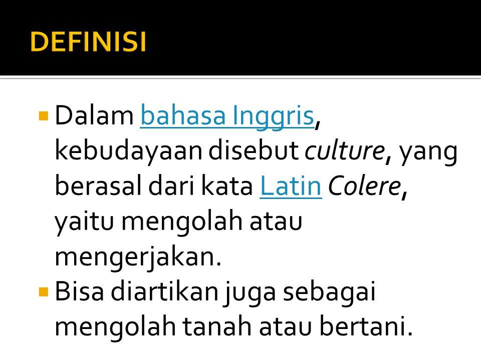 DEFINISI Dalam bahasa Inggris, kebudayaan disebut culture, yang berasal dari kata Latin Colere, yaitu mengolah atau mengerjakan.