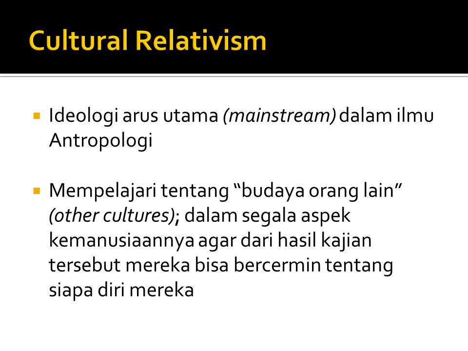 Cultural Relativism Ideologi arus utama (mainstream) dalam ilmu Antropologi.