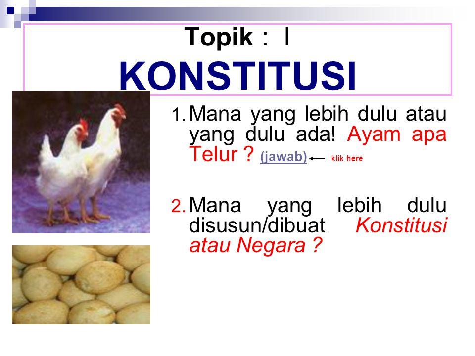 Topik : I KONSTITUSI 1. Mana yang lebih dulu atau yang dulu ada! Ayam apa Telur (jawab) klik here.