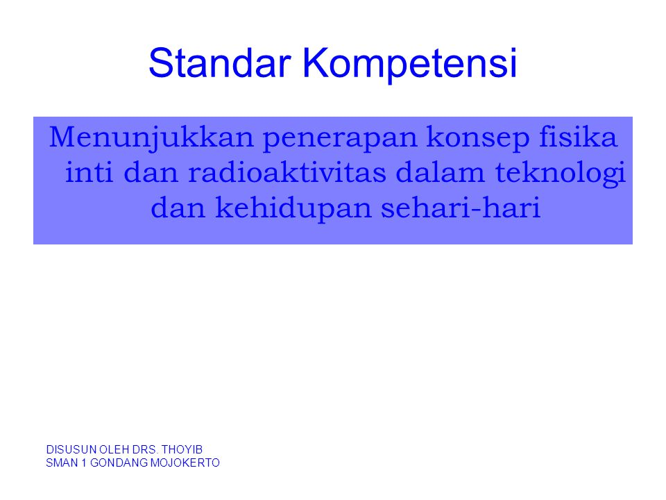 Standar Kompetensi Menunjukkan penerapan konsep fisika inti dan radioaktivitas dalam teknologi dan kehidupan sehari-hari.