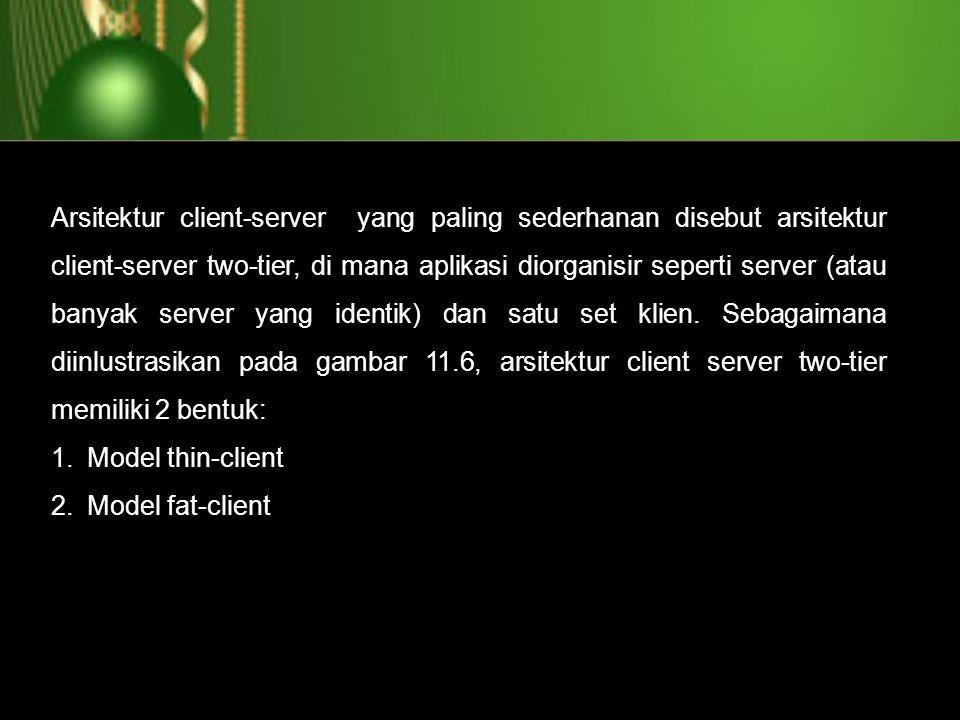 Arsitektur client-server yang paling sederhanan disebut arsitektur client-server two-tier, di mana aplikasi diorganisir seperti server (atau banyak server yang identik) dan satu set klien. Sebagaimana diinlustrasikan pada gambar 11.6, arsitektur client server two-tier memiliki 2 bentuk: