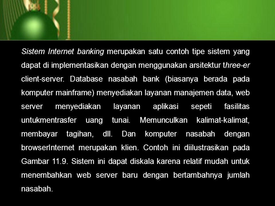 Sistem Internet banking merupakan satu contoh tipe sistem yang dapat di implementasikan dengan menggunakan arsitektur three-er client-server.