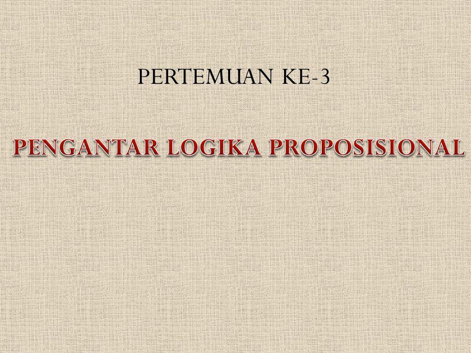 PERTEMUAN KE-3 PENGANTAR LOGIKA PROPOSISIONAL