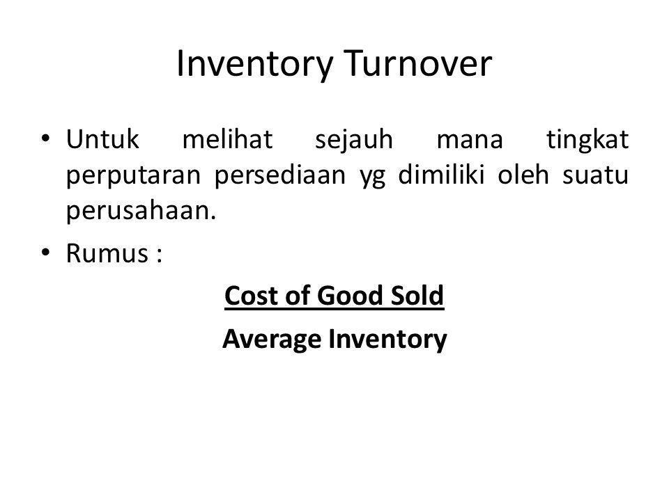 Inventory Turnover Untuk melihat sejauh mana tingkat perputaran persediaan yg dimiliki oleh suatu perusahaan.