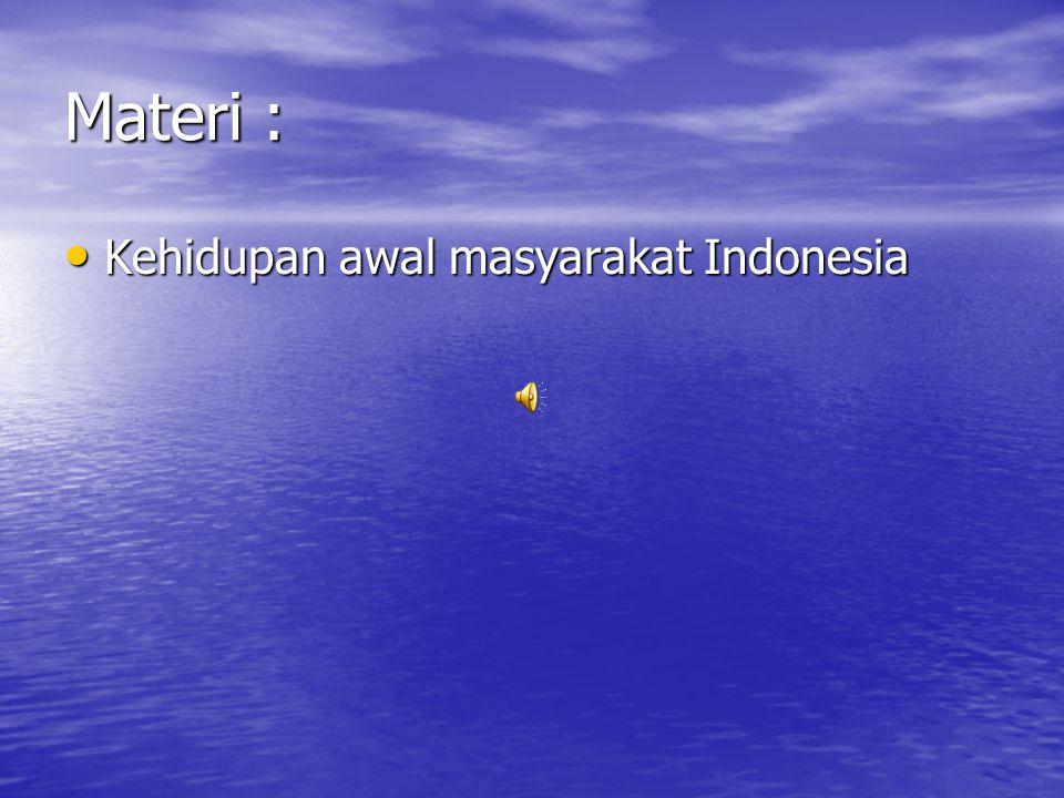 Materi : Kehidupan awal masyarakat Indonesia
