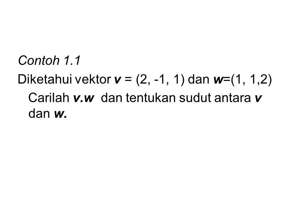Contoh 1.1 Diketahui vektor v = (2, -1, 1) dan w=(1, 1,2) Carilah v.w dan tentukan sudut antara v dan w.