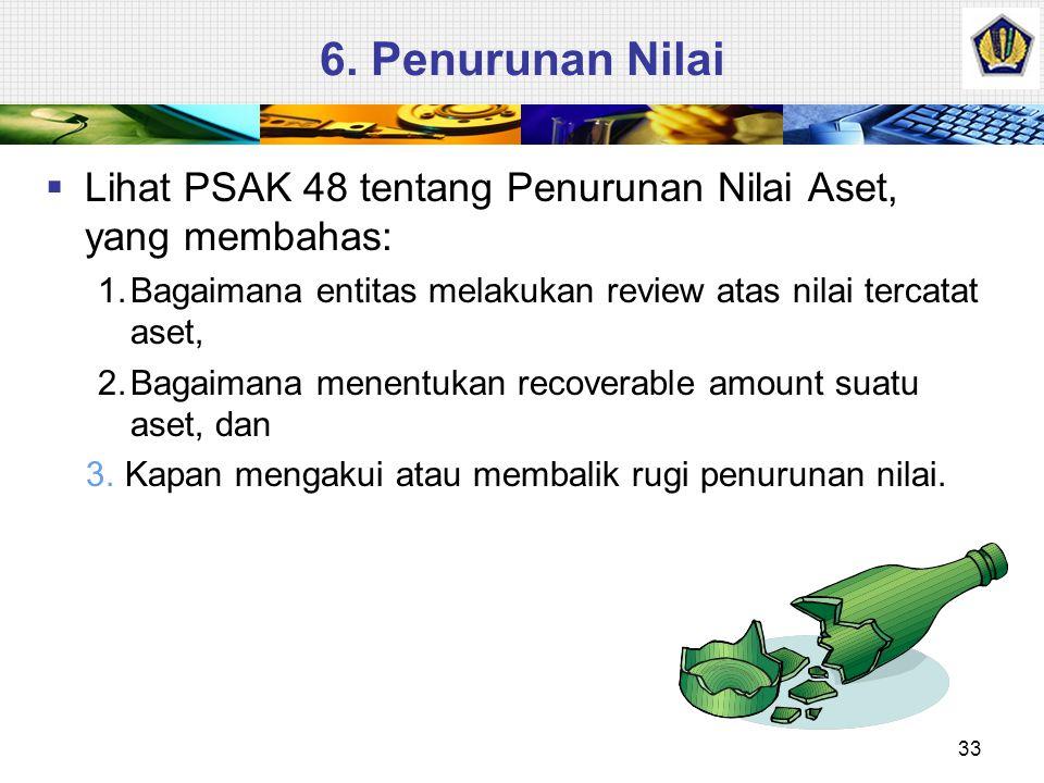 6. Penurunan Nilai Lihat PSAK 48 tentang Penurunan Nilai Aset, yang membahas: 1. Bagaimana entitas melakukan review atas nilai tercatat aset,